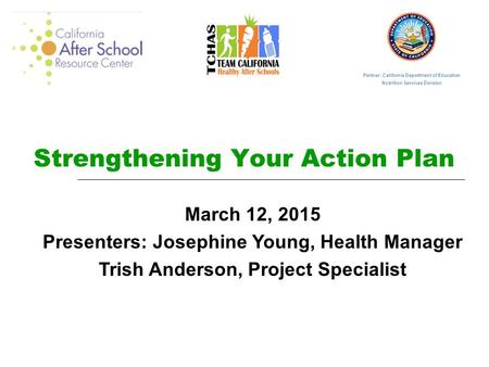 Strengthening Your Action Plan March 12, 2015 Presenters: Josephine Young, Health Manager Trish Anderson, Project Specialist Partner: California Department.