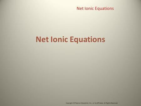 Net Ionic Equations Copyright © Pearson Education, Inc., or its affiliates. All Rights Reserved. Net Ionic Equations.