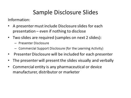 Sample Disclosure Slides Information: A presenter must include Disclosure slides for each presentation – even if nothing to disclose Two slides are required.