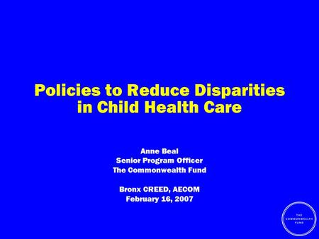 Policies to Reduce Disparities in Child Health Care Anne Beal Senior Program Officer The Commonwealth Fund Bronx CREED, AECOM February 16, 2007.