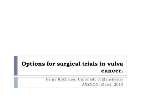 Options for surgical trials in vulva cancer. Henry Kitchener, University of Manchester ANZGOG, March 2013.