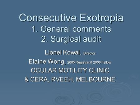 Consecutive Exotropia 1. General comments 2. Surgical audit Lionel Kowal, Director Elaine Wong, 2005 Registrar & 2006 Fellow OCULAR MOTILITY CLINIC & CERA,