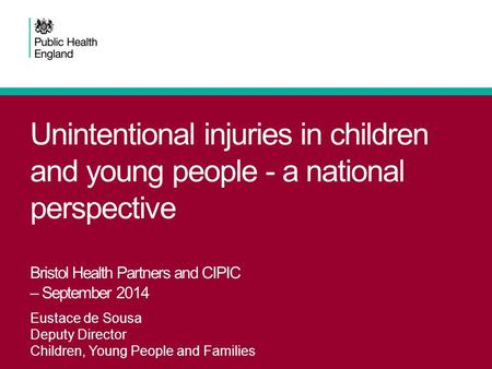 Unintentional injuries in children and young people - a national perspective Bristol Health Partners and CIPIC – September 2014 Eustace de Sousa Deputy.