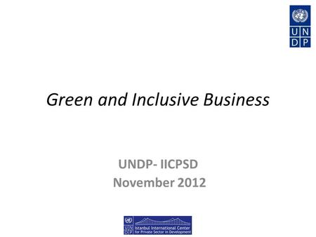 Green and Inclusive Business UNDP- IICPSD November 2012.