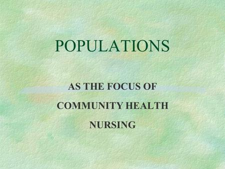 POPULATIONS AS THE FOCUS OF COMMUNITY HEALTH NURSING.