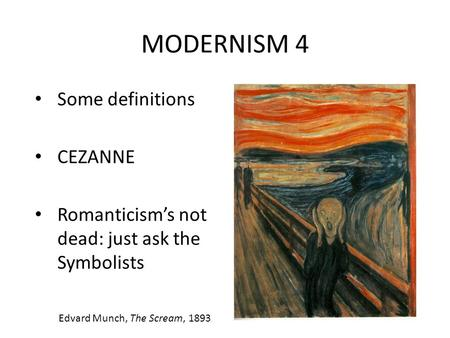 MODERNISM 4 Some definitions CEZANNE Romanticism's not dead: just ask the Symbolists Edvard Munch, The Scream, 1893.