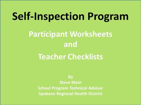 Self-Inspection Program Participant Worksheets and Teacher Checklists By Steve Main School Program Technical Advisor Spokane Regional Health District.