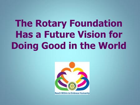 The Rotary Foundation Has a Future Vision for Doing Good in the World.
