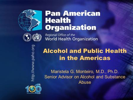 .. Alcohol and Public Health in the Americas Maristela G. Monteiro, M.D., Ph.D. Senior Advisor on Alcohol and Substance Abuse.