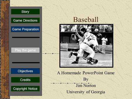 Baseball A Homemade PowerPoint Game By Jim Norton University of Georgia Play the game Game Directions Story Credits Copyright Notice Game Preparation.