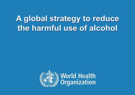 Draft strategy to reduce harmful use of alcohol | May 16 2010 1 |1 | A global strategy to reduce the harmful use of alcohol.