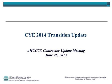 """Reaching across Arizona to provide comprehensive quality health care for those in need"" CYE 2014 Transition Update AHCCCS Contractor Update Meeting June."