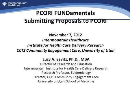 PCORI FUNDamentals Submitting Proposals to PCORI November 7, 2012 Intermountain Healthcare Institute for Health Care Delivery Research CCTS Community Engagement.