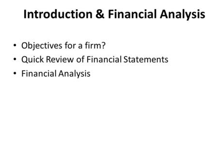 Introduction & Financial Analysis Objectives for a firm? Quick Review of Financial Statements Financial Analysis.