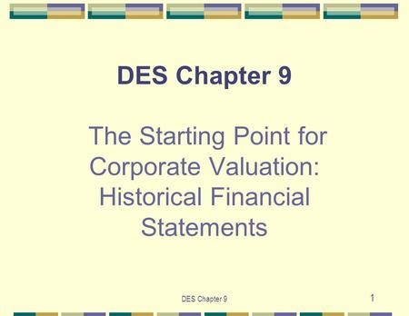 DES Chapter 9 1 DES Chapter 9 The Starting Point for Corporate Valuation: Historical Financial Statements.