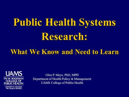 Public Health Systems Research: What We Know and Need to Learn Glen P. Mays, PhD, MPH Department of Health Policy & Management UAMS College of Public Health.