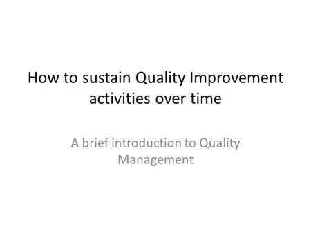 How to sustain Quality Improvement activities over time A brief introduction to Quality Management.