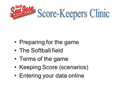 Preparing for the game The Softball field Terms of the game Keeping Score (scenarios) Entering your data online.