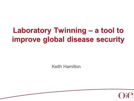 Laboratory Twinning – a tool to improve global disease security Keith Hamilton.
