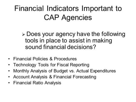 Financial Indicators Important to CAP Agencies  Does your agency have the following tools in place to assist in making sound financial decisions? Financial.