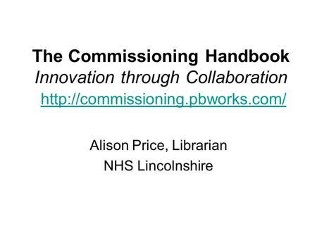 The Commissioning Handbook Innovation through Collaboration   Alison Price, Librarian.