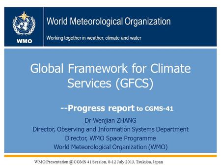 WMO OMM WMO World Meteorological Organization Working together in weather, climate and water Global Framework for Climate Services (GFCS) Dr Wenjian ZHANG.