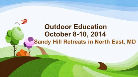 Outdoor Education October 8-10, 2014 Sandy Hill Retreats in North East, MD.