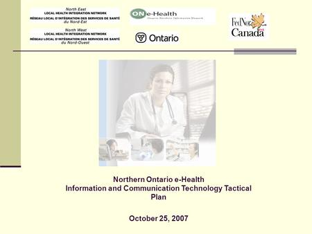 1 Northern Ontario e-Health Information and Communication Technology Tactical Plan October 25, 2007.