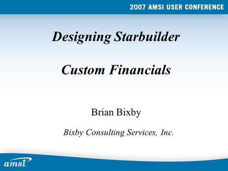 Designing Starbuilder Custom Financials Brian Bixby Bixby Consulting Services, Inc.