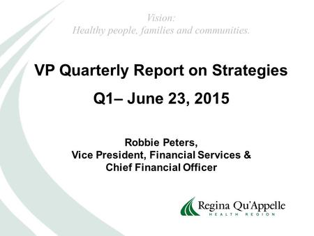 VP Quarterly Report on Strategies Q1– June 23, 2015 Robbie Peters, Vice President, Financial Services & Chief Financial Officer Vision: Healthy people,