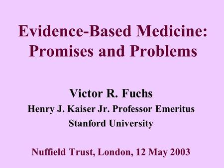 Evidence-Based Medicine: Promises and Problems Victor R. Fuchs Henry J. Kaiser Jr. Professor Emeritus Stanford University Nuffield Trust, London, 12 May.