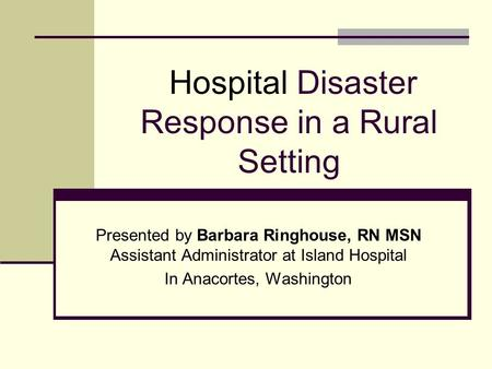 Hospital Disaster Response in a Rural Setting Presented by Barbara Ringhouse, RN MSN Assistant Administrator at Island Hospital In Anacortes, Washington.