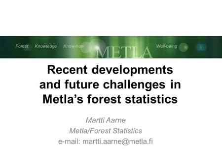 Metsä Tieto Osaaminen Hyvinvointi Forest Knowledge Know-how Well-being Recent developments and future challenges in Metla's forest statistics Martti Aarne.