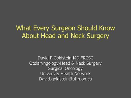 What Every Surgeon Should Know About Head and Neck Surgery David P Goldstein MD FRCSC Otolaryngology-Head & Neck Surgery Surgical Oncology University Health.
