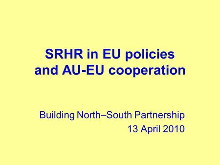 SRHR in EU policies and AU-EU cooperation Building North–South Partnership 13 April 2010.