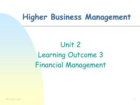 BM Unit 2 - LO31 Higher Business Management Unit 2 Learning Outcome 3 Financial Management.