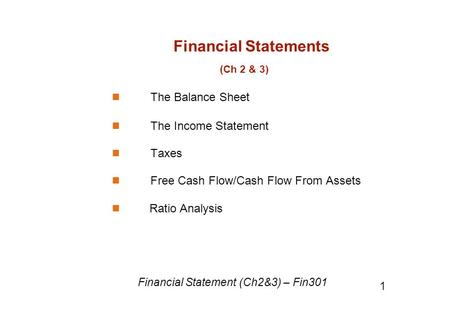 Financial Statements (Ch 2 & 3) The Balance Sheet The Income Statement Taxes Free Cash Flow/Cash Flow From Assets Ratio Analysis Financial Statement (Ch2&3)