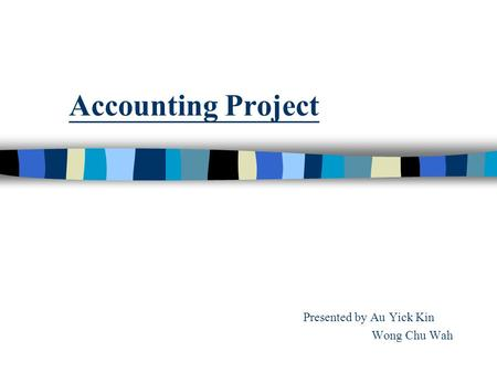 Accounting Project Presented by Au Yick Kin Wong Chu Wah.