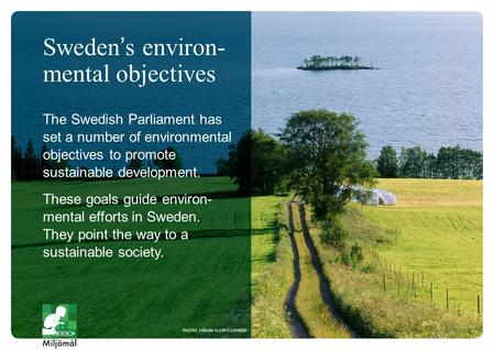 The Swedish Parliament has set a number of environmental objectives to promote sustainable development. These goals guide environ- mental efforts in Sweden.