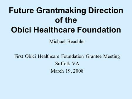Future Grantmaking Direction of the Obici Healthcare Foundation Michael Beachler First Obici Healthcare Foundation Grantee Meeting Suffolk VA March 19,
