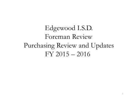 1 Edgewood I.S.D. Foreman Review Purchasing Review and Updates FY 2015 – 2016.