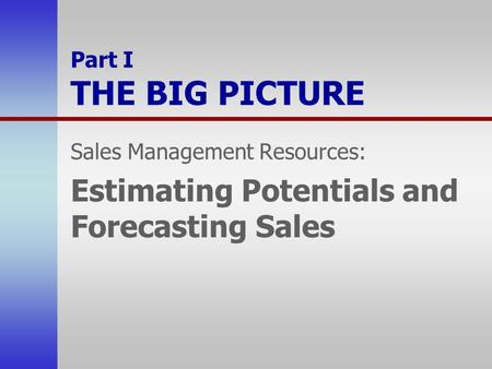 Part I THE BIG PICTURE Sales Management Resources: Estimating Potentials and Forecasting Sales.