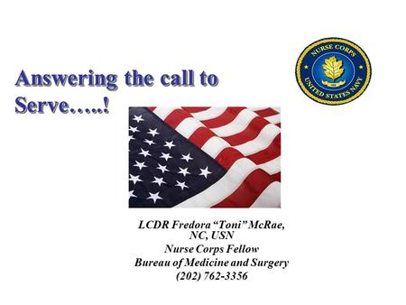 "LCDR Fredora ""Toni"" McRae, NC, USN Nurse Corps Fellow Bureau of Medicine and Surgery (202) 762-3356 Answering the call to Serve…..!"