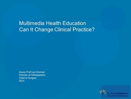 Multimedia Health Education Can It Change Clinical Practice? Assoc Prof Leo Donnan Director of Orthopaedics Chief of Surgery RCH.
