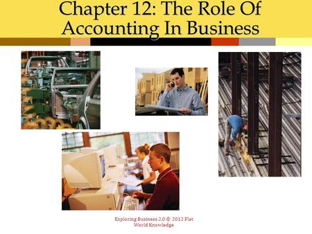 Chapter 12: The Role Of Accounting In Business Exploring Business 2.0 © 2012 Flat World Knowledge.