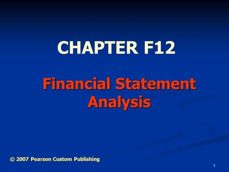 1 Financial Statement Analysis CHAPTER F12 © 2007 Pearson Custom Publishing.