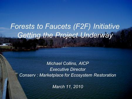 Forests to Faucets (F2F) Initiative Getting the Project Underway Michael Collins, AICP Executive Director Conserv : Marketplace for Ecosystem Restoration.
