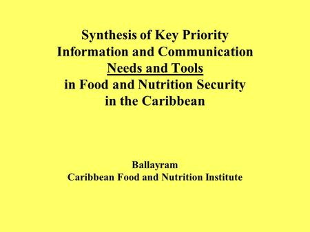 Synthesis of Key Priority Information and Communication Needs and Tools in Food and Nutrition Security in the Caribbean Ballayram Caribbean Food and Nutrition.