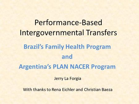 Performance-Based Intergovernmental Transfers Brazil's Family Health Program and Argentina's PLAN NACER Program Jerry La Forgia With thanks to Rena Eichler.
