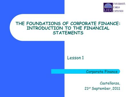THE FOUNDATIONS OF CORPORATE FINANCE: INTRODUCTION TO THE FINANCIAL STATEMENTS Lesson 1 Castellanza, 21 st September, 2011 Corporate Finance.